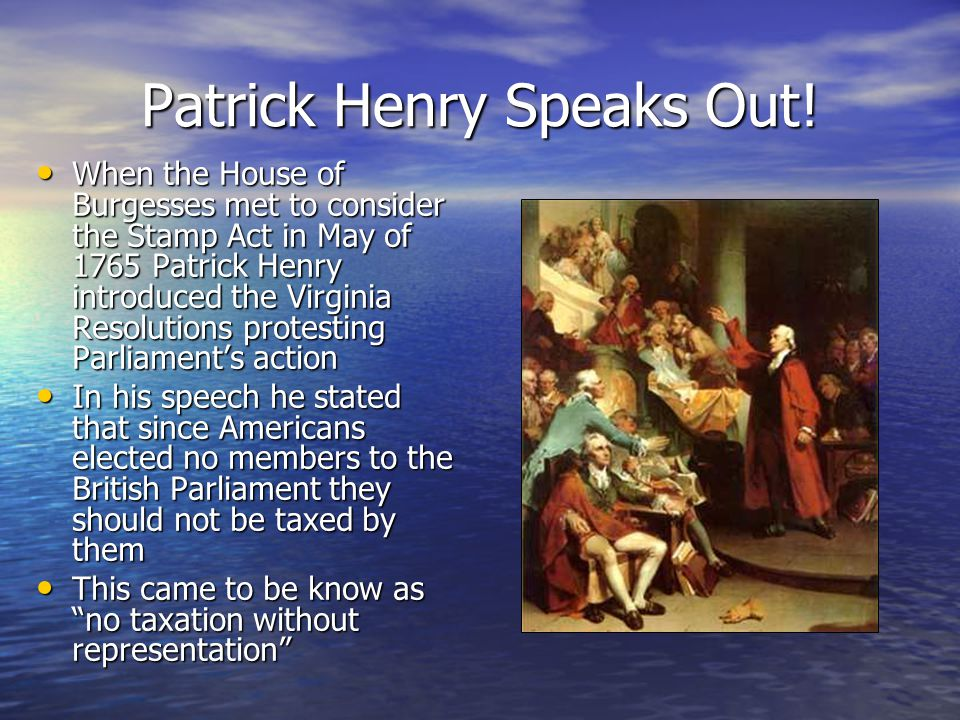 Patrick Henry Speaks Out! When the House of Burgesses met to consider the Stamp Act in May of 1765 Patrick Henry introduced the Virginia Resolutions p