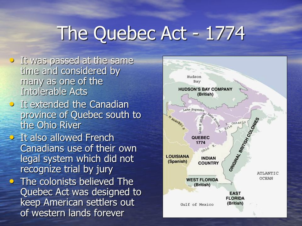 The Quebec Act - 1774 It was passed at the same time and considered by many as one of the Intolerable Acts It was passed at the same time and consider