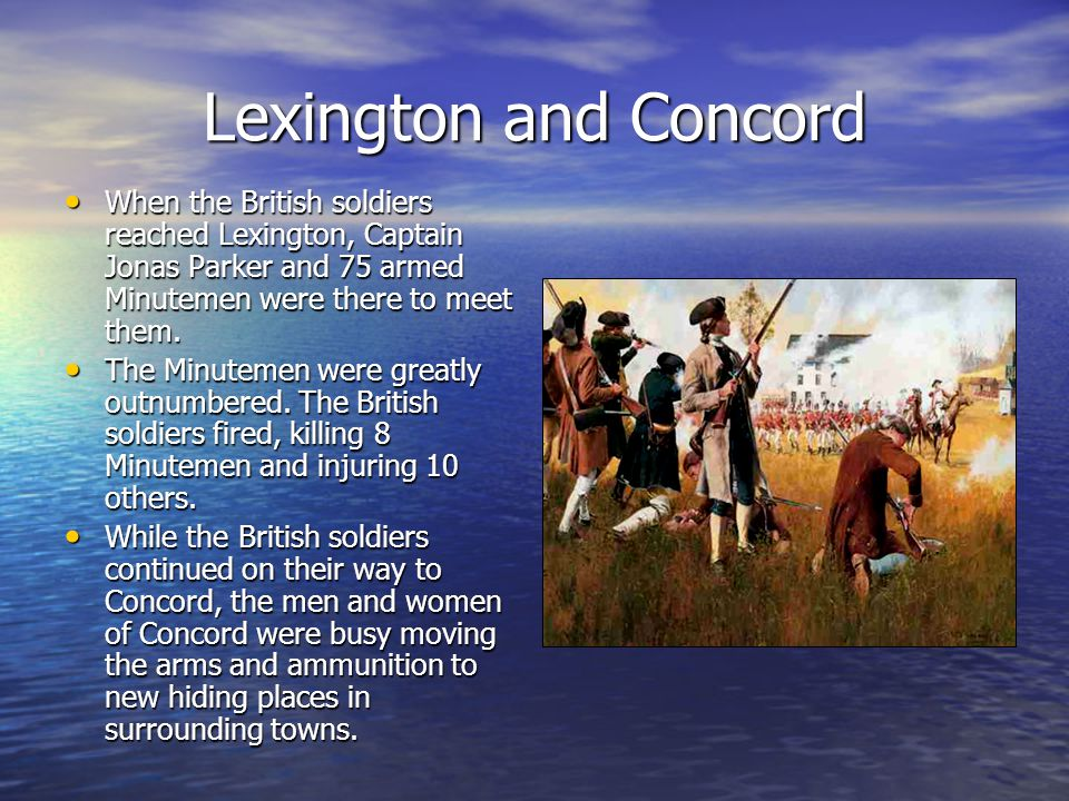 Lexington and Concord When the British soldiers reached Lexington, Captain Jonas Parker and 75 armed Minutemen were there to meet them. When the Briti