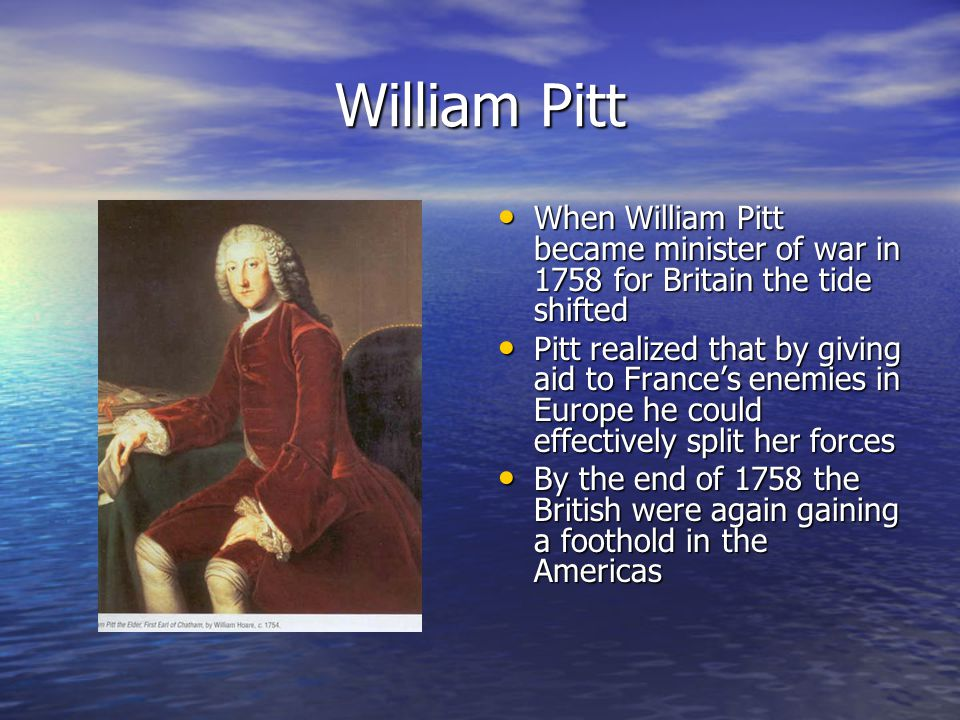 William Pitt When William Pitt became minister of war in 1758 for Britain the tide shifted When William Pitt became minister of war in 1758 for Britai