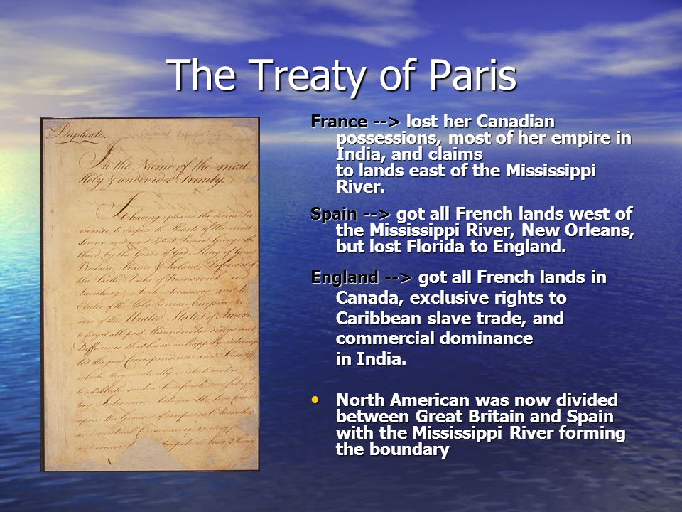 The Treaty of Paris France --> lost her Canadian possessions, most of her empire in India, and claims to lands east of the Mississippi River. Spain --