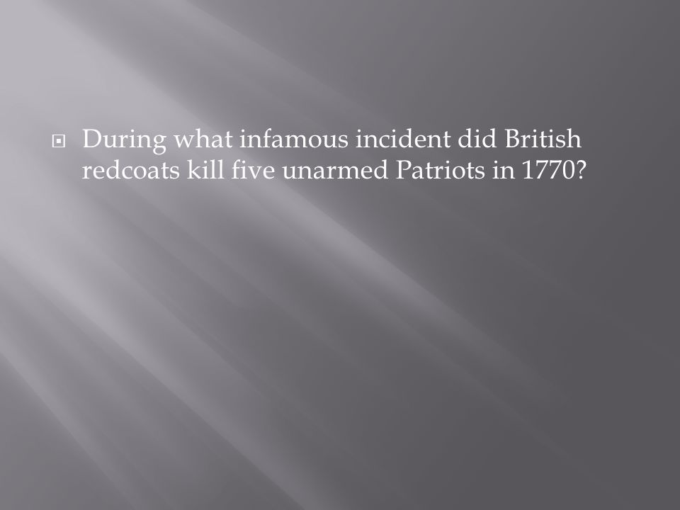  During what infamous incident did British redcoats kill five unarmed Patriots in 1770