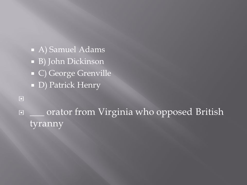  A) Samuel Adams  B) John Dickinson  C) George Grenville  D) Patrick Henry   ___ orator from Virginia who opposed British tyranny