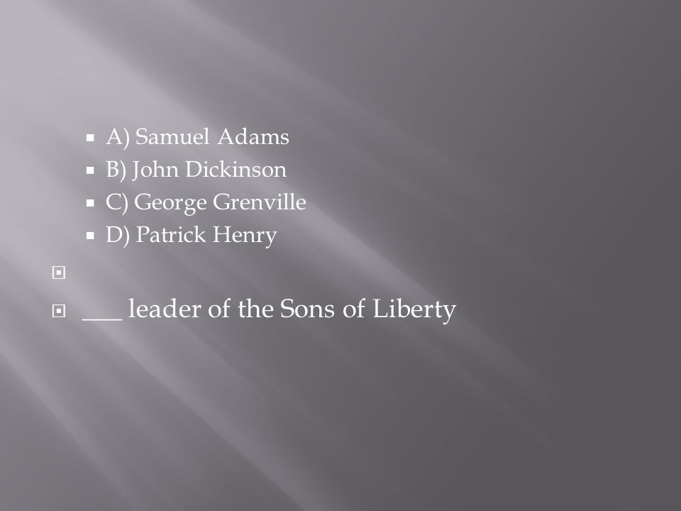  A) Samuel Adams  B) John Dickinson  C) George Grenville  D) Patrick Henry   ___ leader of the Sons of Liberty