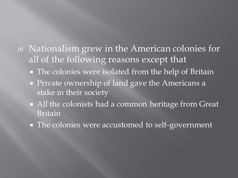  Nationalism grew in the American colonies for all of the following reasons except that  The colonies were isolated from the help of Britain  Private ownership of land gave the Americans a stake in their society  All the colonists had a common heritage from Great Britain  The colonies were accustomed to self-government