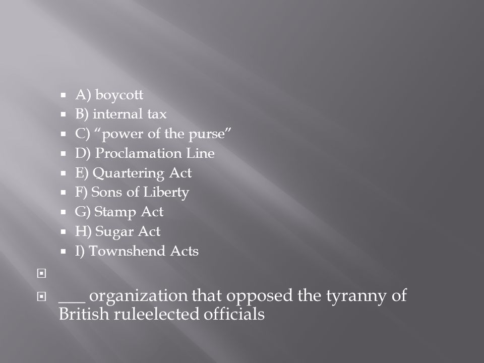  A) boycott  B) internal tax  C) power of the purse  D) Proclamation Line  E) Quartering Act  F) Sons of Liberty  G) Stamp Act  H) Sugar Act  I) Townshend Acts   ___ organization that opposed the tyranny of British ruleelected officials