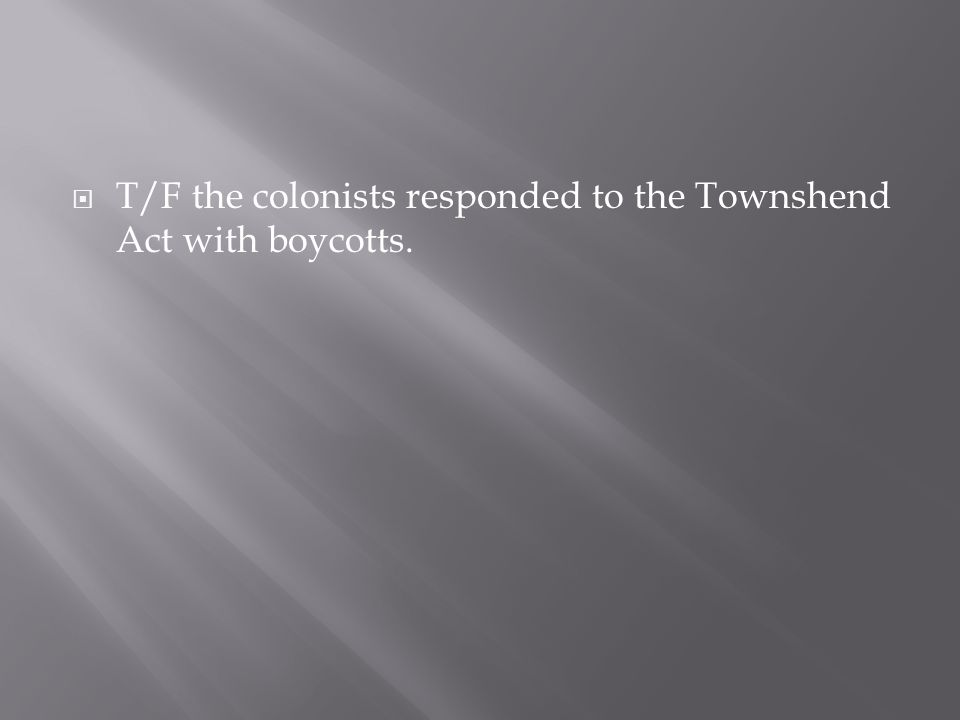  T/F the colonists responded to the Townshend Act with boycotts.