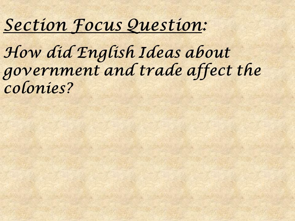 Section Focus Question: How did English Ideas about government and trade affect the colonies?