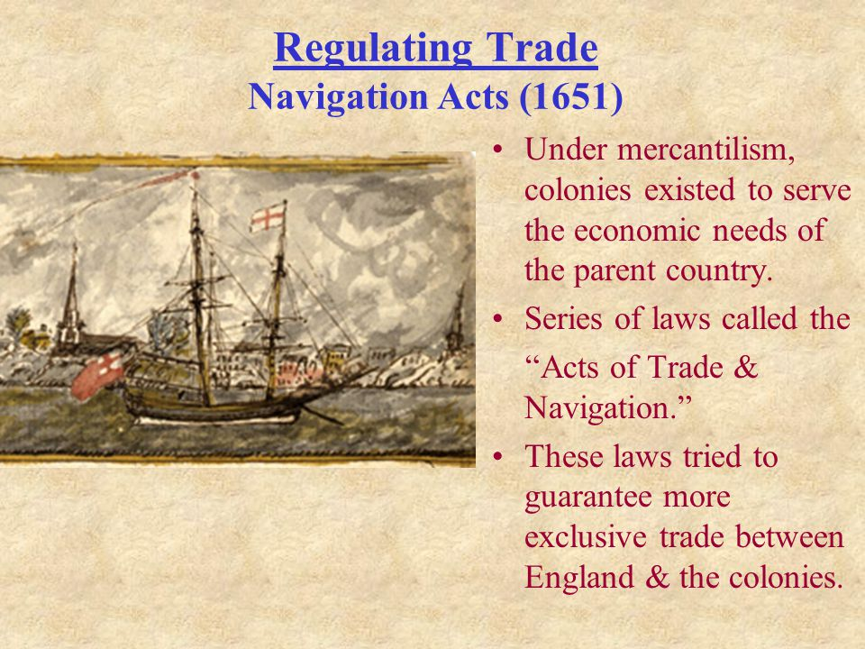 Regulating Trade Navigation Acts (1651) Under mercantilism, colonies existed to serve the economic needs of the parent country.
