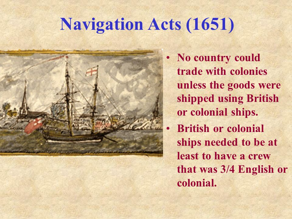 Navigation Acts (1651) No country could trade with colonies unless the goods were shipped using British or colonial ships.