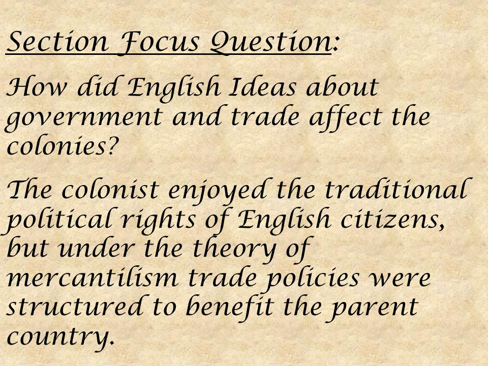Section Focus Question: How did English Ideas about government and trade affect the colonies.