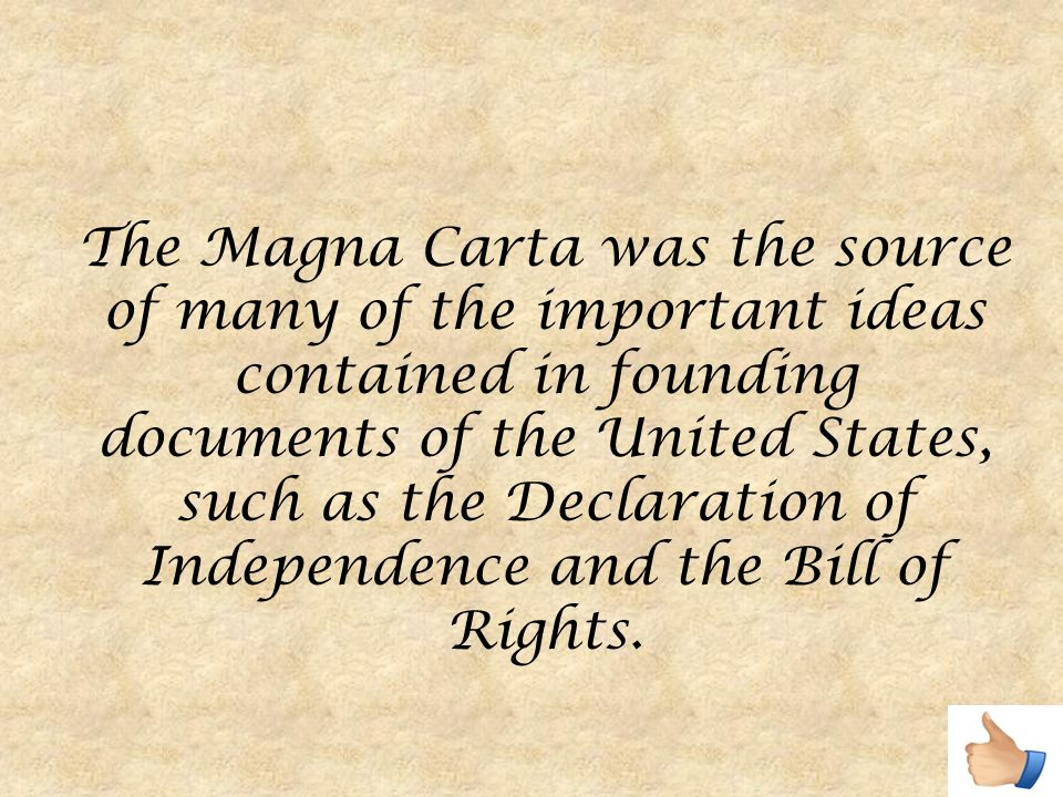 The Magna Carta was the source of many of the important ideas contained in founding documents of the United States, such as the Declaration of Independence and the Bill of Rights.