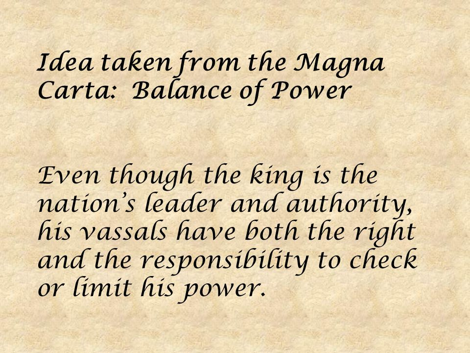 Idea taken from the Magna Carta: Balance of Power Even though the king is the nation's leader and authority, his vassals have both the right and the responsibility to check or limit his power.