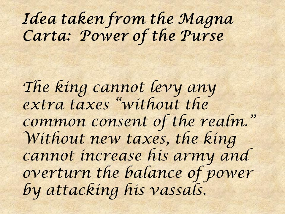 Idea taken from the Magna Carta: Power of the Purse The king cannot levy any extra taxes without the common consent of the realm. Without new taxes, the king cannot increase his army and overturn the balance of power by attacking his vassals.