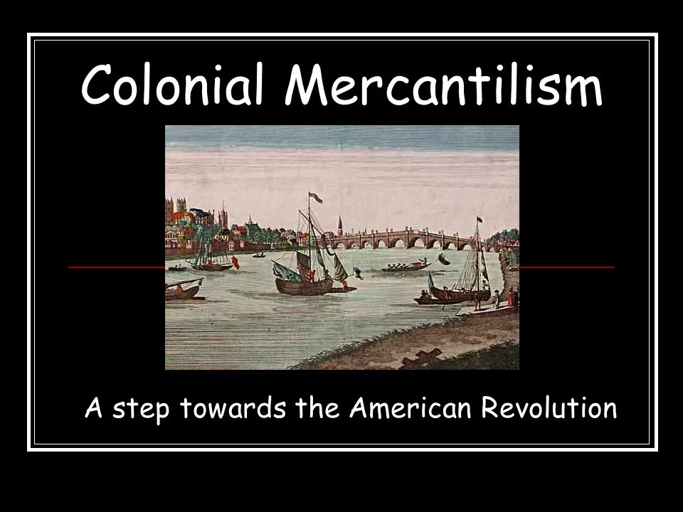 Colonial Mercantilism A step towards the American Revolution