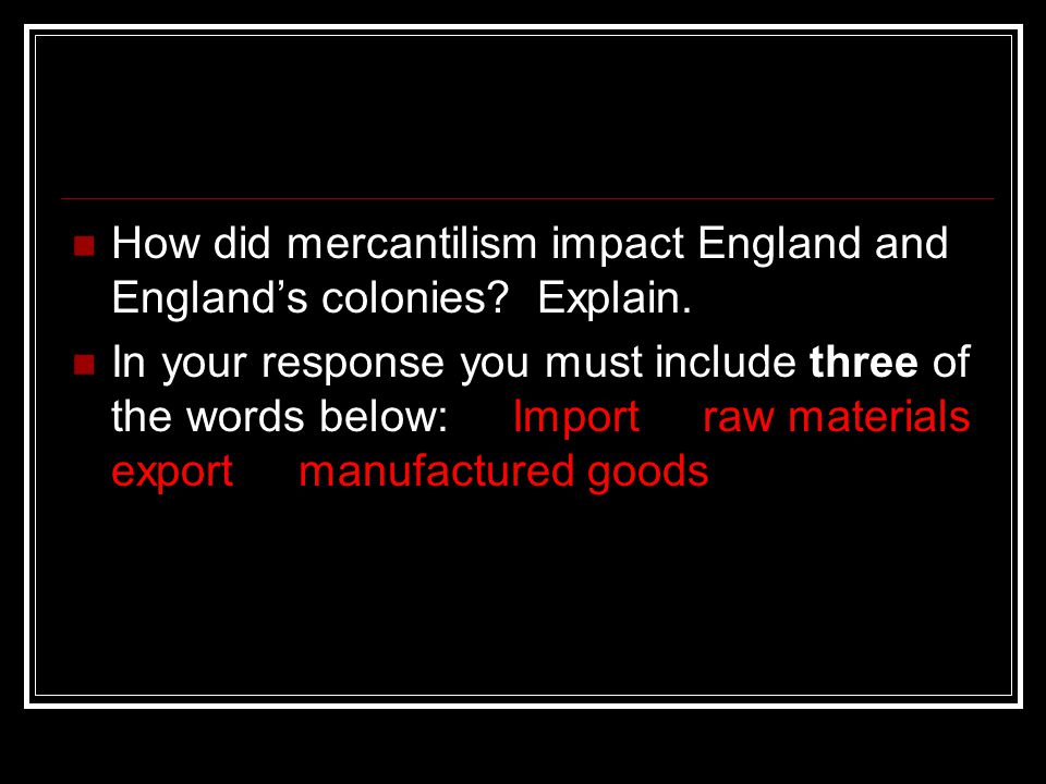 How did mercantilism impact England and England's colonies? Explain. In your response you must include three of the words below: Import raw materials