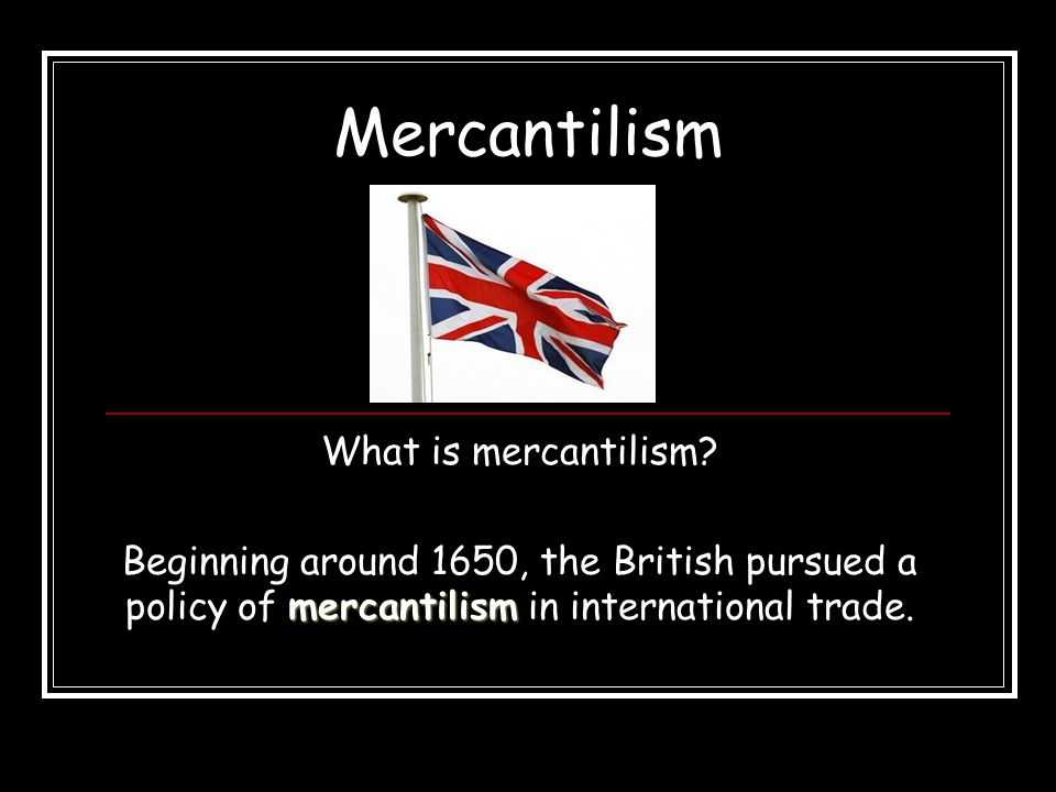 Mercantilism What is mercantilism? mercantilism Beginning around 1650, the British pursued a policy of mercantilism in international trade.