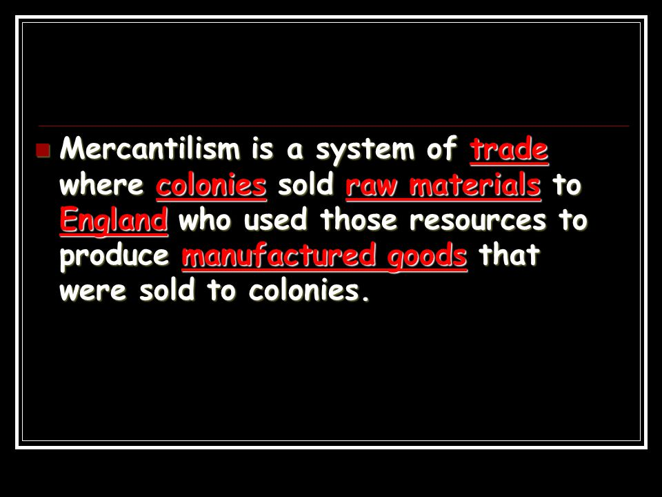 Mercantilism is a system of trade where colonies sold raw materials to England who used those resources to produce manufactured goods that were sold t