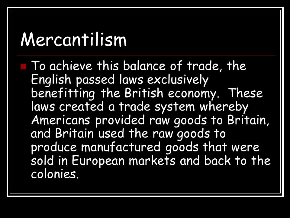 Mercantilism To achieve this balance of trade, the English passed laws exclusively benefitting the British economy. These laws created a trade system