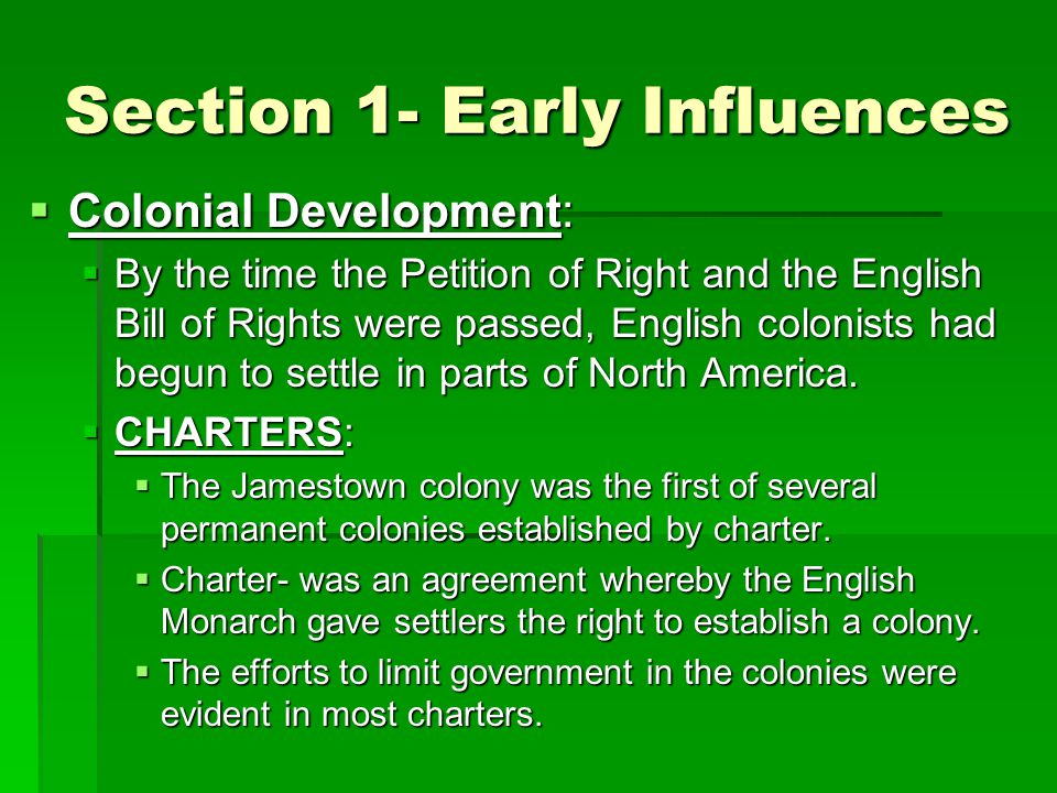 Section 1- Early Influences  Colonial Development:  By the time the Petition of Right and the English Bill of Rights were passed, English colonists had begun to settle in parts of North America.