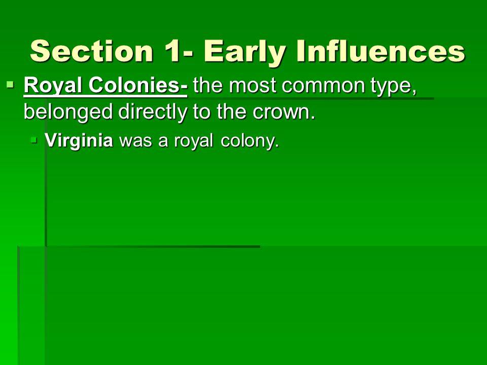 Section 1- Early Influences  Royal Colonies- the most common type, belonged directly to the crown.