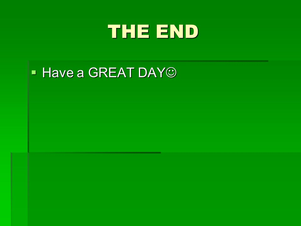 THE END  Have a GREAT DAY  Have a GREAT DAY