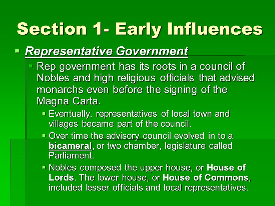 Section 1- Early Influences  Representative Government  Rep government has its roots in a council of Nobles and high religious officials that advised monarchs even before the signing of the Magna Carta.