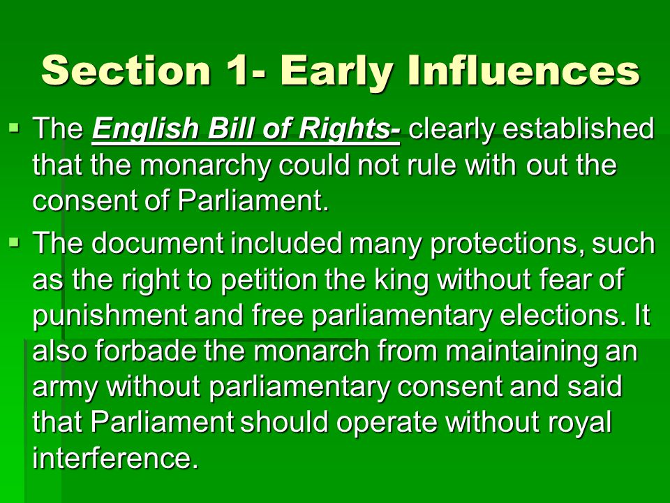 Section 1- Early Influences  The English Bill of Rights- clearly established that the monarchy could not rule with out the consent of Parliament.