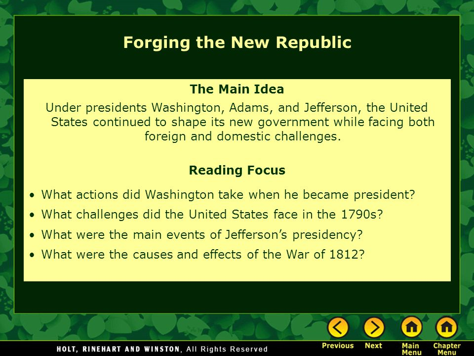 The Main Idea Under presidents Washington, Adams, and Jefferson, the United States continued to shape its new government while facing both foreign and