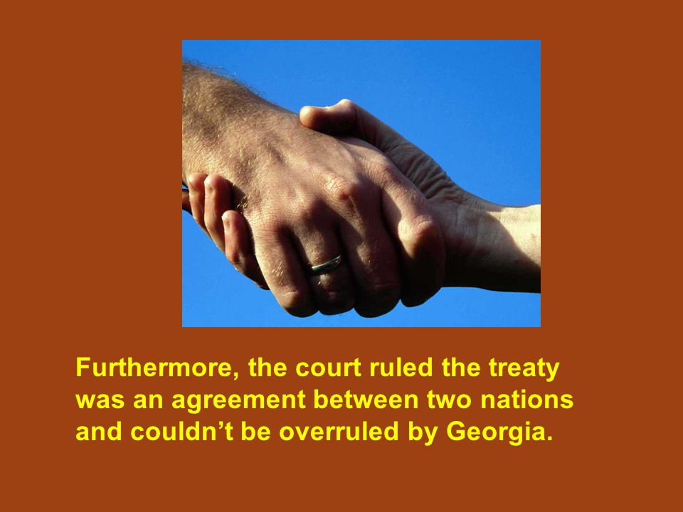 Furthermore, the court ruled the treaty was an agreement between two nations and couldn't be overruled by Georgia.