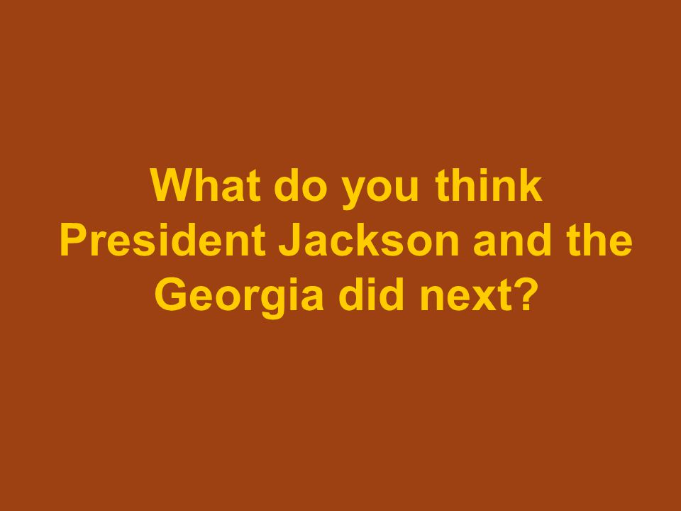 What do you think President Jackson and the Georgia did next?