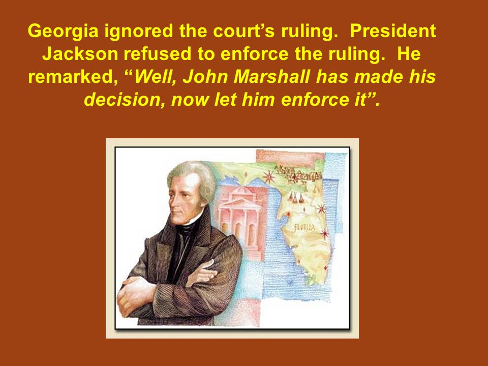 "Georgia ignored the court's ruling. President Jackson refused to enforce the ruling. He remarked, ""Well, John Marshall has made his decision, now let"