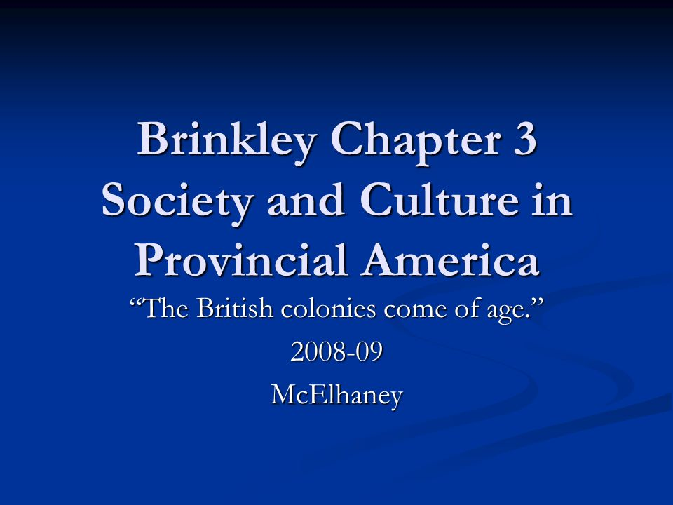 "Brinkley Chapter 3 Society and Culture in Provincial America ""The British colonies come of age."" 2008-09McElhaney"