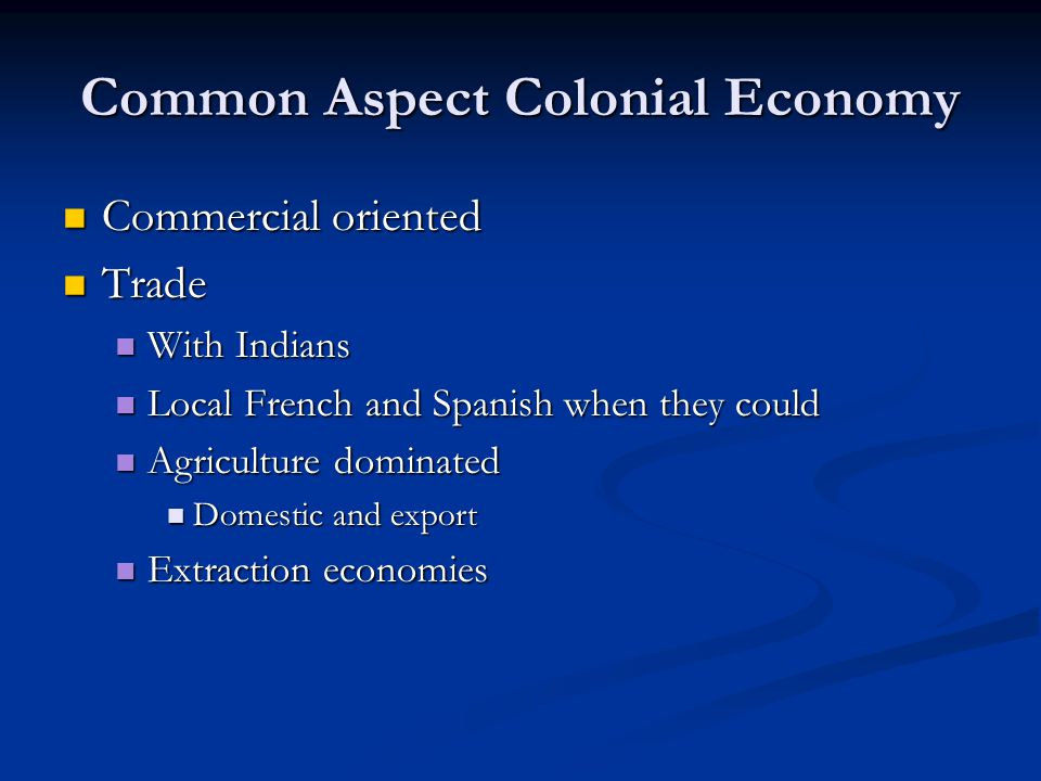 Common Aspect Colonial Economy Commercial oriented Commercial oriented Trade Trade With Indians With Indians Local French and Spanish when they could