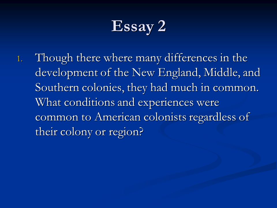Essay 2 1. Though there where many differences in the development of the New England, Middle, and Southern colonies, they had much in common. What con