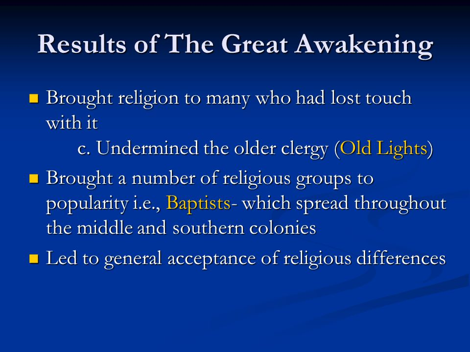 Results of The Great Awakening Brought religion to many who had lost touch with it c. Undermined the older clergy (Old Lights) Brought religion to man