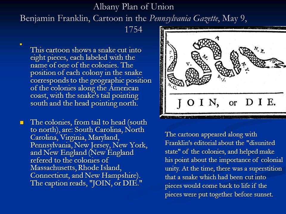 Albany Plan of Union Benjamin Franklin, Cartoon in the Pennsylvania Gazette, May 9, 1754 This cartoon shows a snake cut into eight pieces, each labele