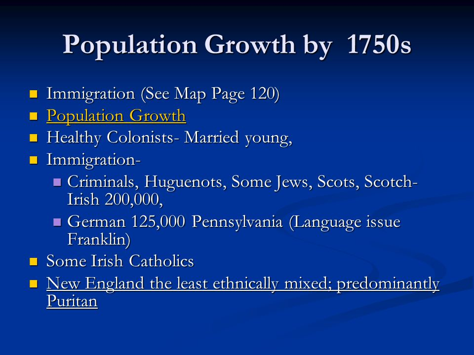 Population Growth by 1750s Push Factors: Push Factors: Religious Oppression Religious Oppression Economic Misfortune Economic Misfortune War War Pull Factors: Pull Factors: Economic Opportunity Economic Opportunity Religious Freedom Religious Freedom Land and Liberty Land and Liberty