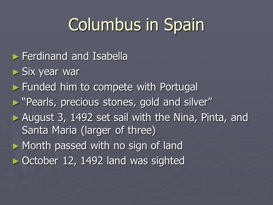 Columbus in Spain ► Ferdinand and Isabella ► Six year war ► Funded him to compete with Portugal ► Pearls, precious stones, gold and silver ► August 3, 1492 set sail with the Nina, Pinta, and Santa Maria (larger of three) ► Month passed with no sign of land ► October 12, 1492 land was sighted