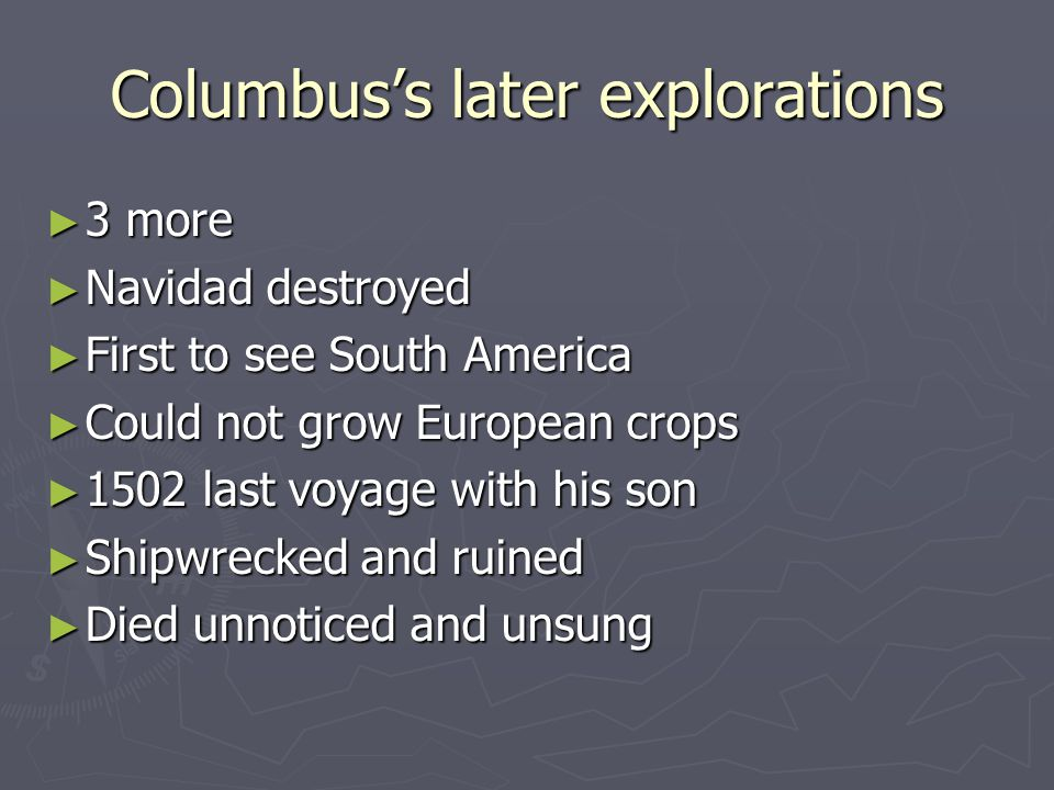 Columbus's later explorations ► 3 more ► Navidad destroyed ► First to see South America ► Could not grow European crops ► 1502 last voyage with his son ► Shipwrecked and ruined ► Died unnoticed and unsung