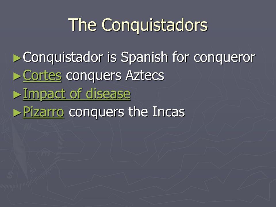 The Conquistadors ► Conquistador is Spanish for conqueror ► Cortes conquers Aztecs Cortes ► Impact of disease Impact of disease Impact of disease ► Pizarro conquers the Incas Pizarro