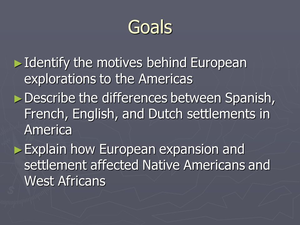 Goals ► Identify the motives behind European explorations to the Americas ► Describe the differences between Spanish, French, English, and Dutch settlements in America ► Explain how European expansion and settlement affected Native Americans and West Africans