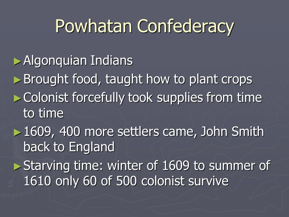 Powhatan Confederacy ► Algonquian Indians ► Brought food, taught how to plant crops ► Colonist forcefully took supplies from time to time ► 1609, 400 more settlers came, John Smith back to England ► Starving time: winter of 1609 to summer of 1610 only 60 of 500 colonist survive