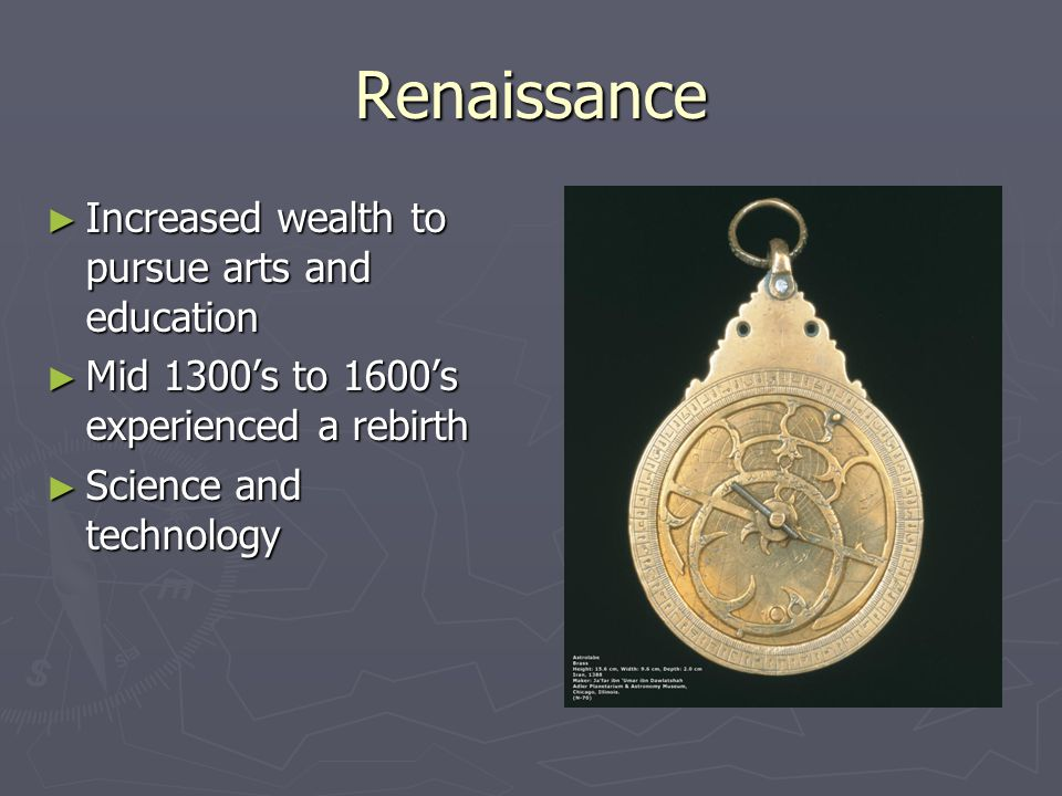 Renaissance ► Increased wealth to pursue arts and education ► Mid 1300's to 1600's experienced a rebirth ► Science and technology