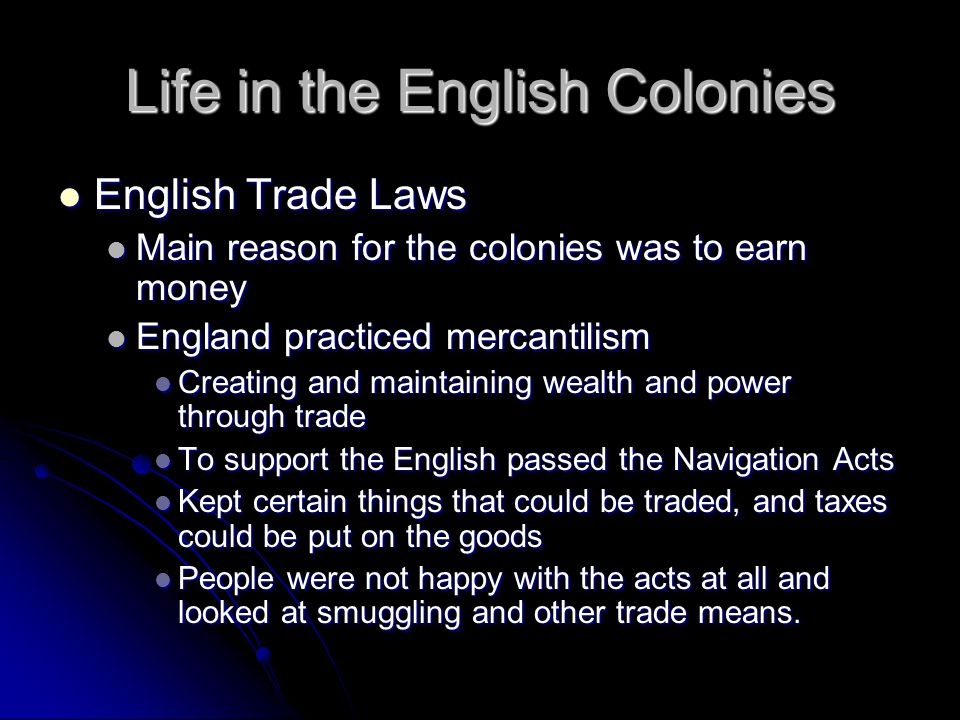 Life in the English Colonies Triangular Trade Triangular Trade System in which goods and slaves were traded among the Americas, Britain, and Africa System in which goods and slaves were traded among the Americas, Britain, and Africa Middle Passage Middle Passage One version of the triangular trade One version of the triangular trade Rum for slaves on the west African coast, then to the West Indies for molasses Rum for slaves on the west African coast, then to the West Indies for molasses Brought millions of slaves to Atlantic Ocean Brought millions of slaves to Atlantic Ocean