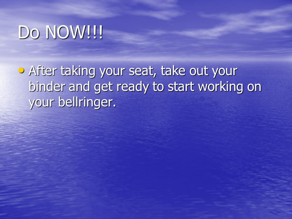 Do NOW!!! After taking your seat, take out your binder and get ready to start working on your bellringer. After taking your seat, take out your binder