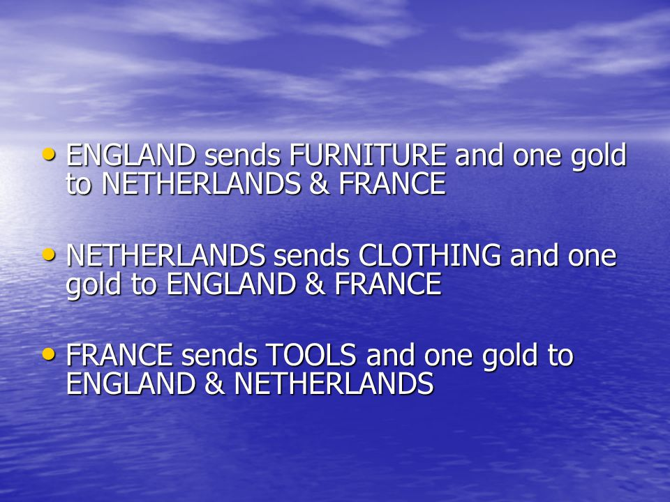 ENGLAND sends FURNITURE and one gold to NETHERLANDS & FRANCE ENGLAND sends FURNITURE and one gold to NETHERLANDS & FRANCE NETHERLANDS sends CLOTHING and one gold to ENGLAND & FRANCE NETHERLANDS sends CLOTHING and one gold to ENGLAND & FRANCE FRANCE sends TOOLS and one gold to ENGLAND & NETHERLANDS FRANCE sends TOOLS and one gold to ENGLAND & NETHERLANDS