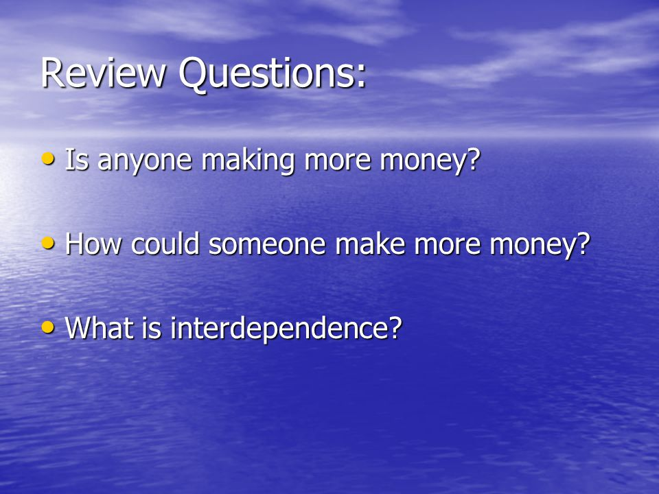 Review Questions: Is anyone making more money. Is anyone making more money.