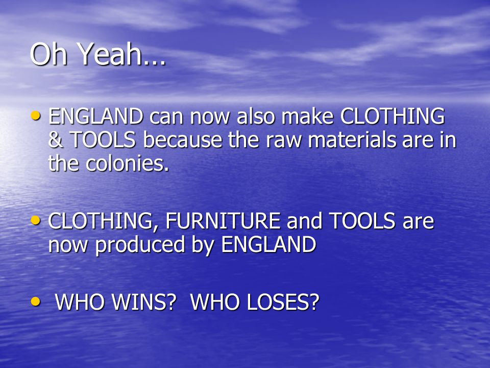 Oh Yeah… ENGLAND can now also make CLOTHING & TOOLS because the raw materials are in the colonies.