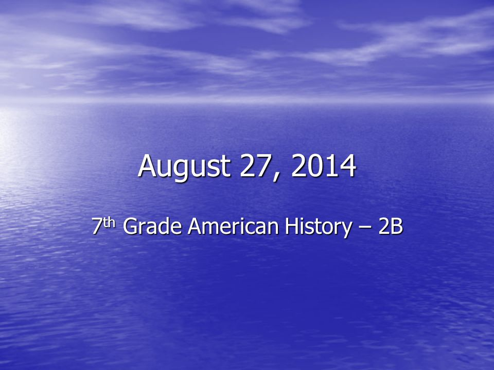 August 27, 2014 7 th Grade American History – 2B